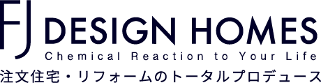 FJ DESIGN HOMES Chemical Reaction to Your Life 注文住宅・リフォームのトータルプロデュース